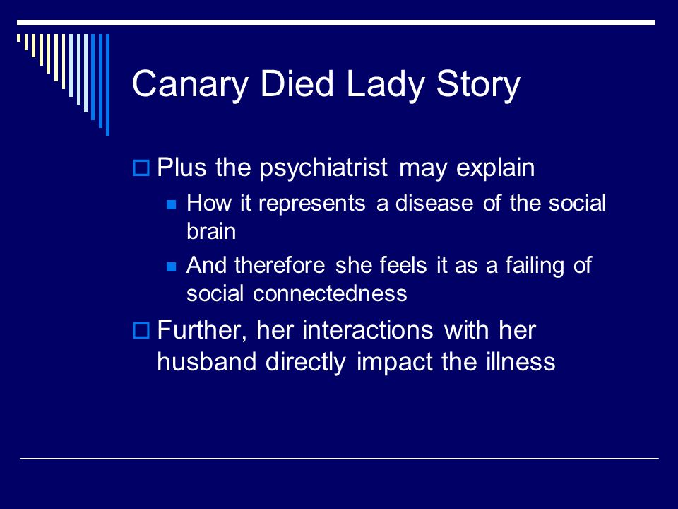 Canary Died Lady Story  Plus the psychiatrist may explain How it represents a disease of the social brain And therefore she feels it as a failing of social connectedness  Further, her interactions with her husband directly impact the illness
