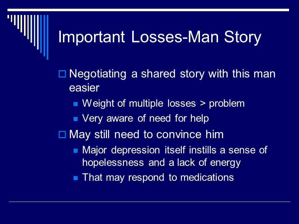 Important Losses-Man Story  Negotiating a shared story with this man easier Weight of multiple losses > problem Very aware of need for help  May still need to convince him Major depression itself instills a sense of hopelessness and a lack of energy That may respond to medications