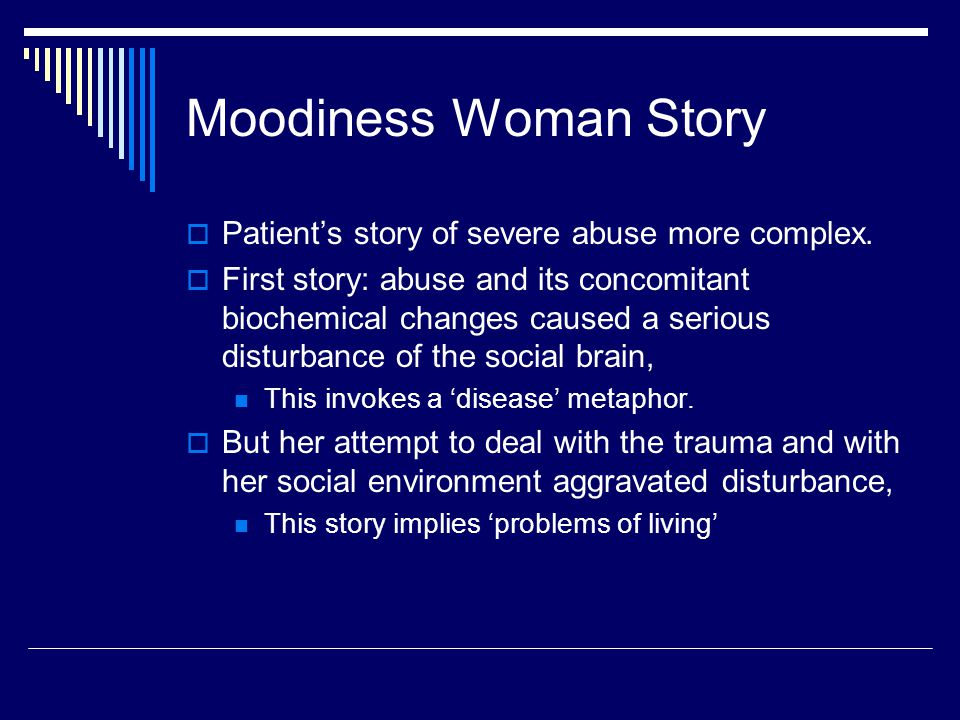 Moodiness Woman Story  Patient's story of severe abuse more complex.  First story: abuse and its concomitant biochemical changes caused a serious di