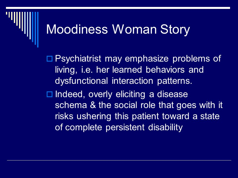 Moodiness Woman Story  Psychiatrist may emphasize problems of living, i.e.