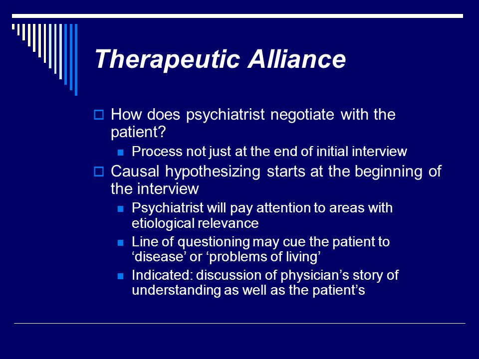 Therapeutic Alliance  How does psychiatrist negotiate with the patient? Process not just at the end of initial interview  Causal hypothesizing start