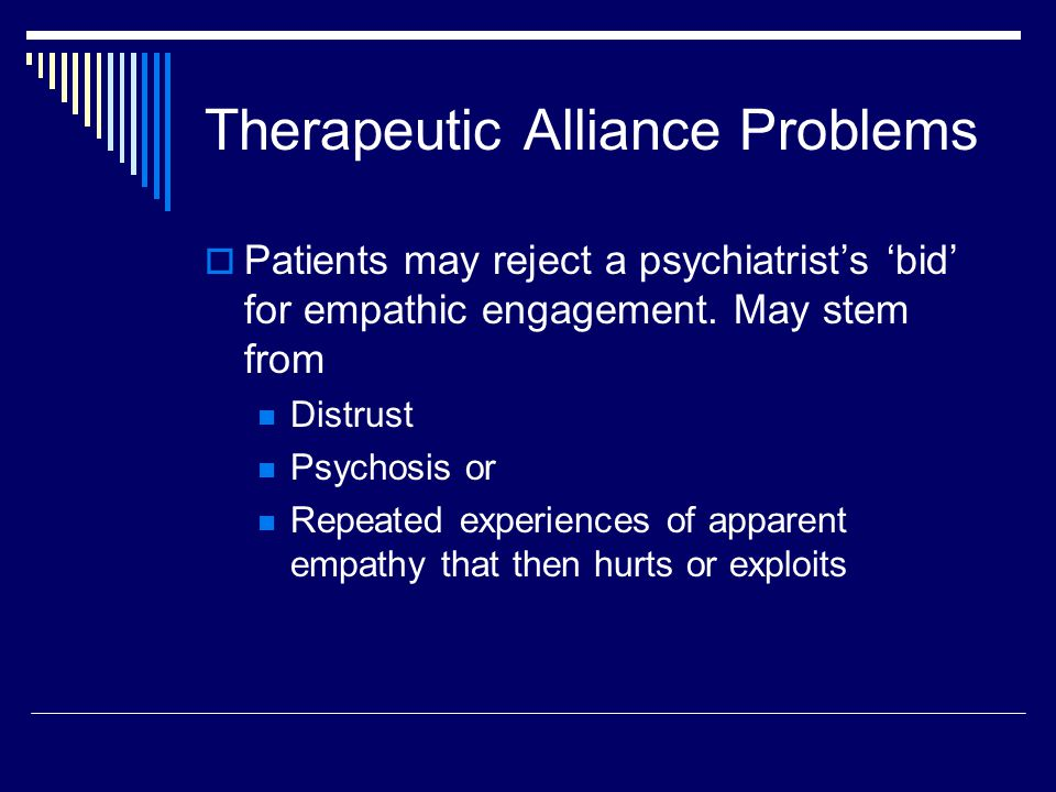 Therapeutic Alliance Problems  Patients may reject a psychiatrist's 'bid' for empathic engagement.
