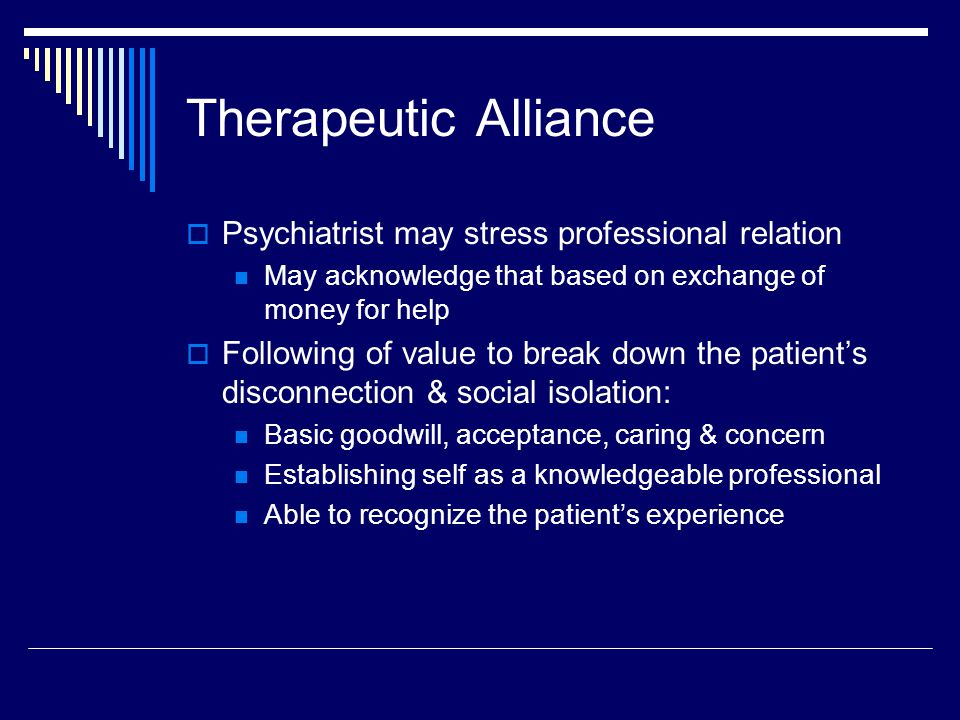 Therapeutic Alliance  Psychiatrist may stress professional relation May acknowledge that based on exchange of money for help  Following of value to break down the patient's disconnection & social isolation: Basic goodwill, acceptance, caring & concern Establishing self as a knowledgeable professional Able to recognize the patient's experience