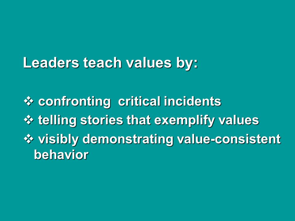 Leaders teach values by:  confronting critical incidents  telling stories that exemplify values  visibly demonstrating value-consistent behavior