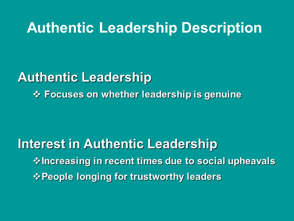 Authentic Leadership Description Authentic Leadership  Focuses on whether leadership is genuine Interest in Authentic Leadership  Increasing in recent times due to social upheavals  People longing for trustworthy leaders