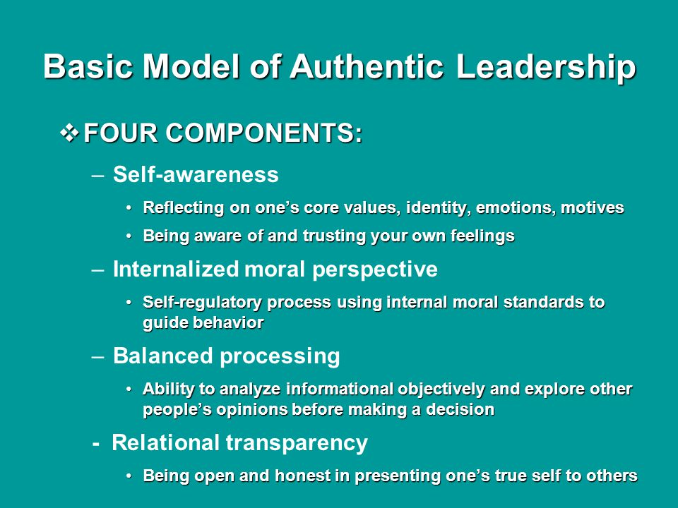 Basic Model of Authentic Leadership  FOUR COMPONENTS: –Self-awareness Reflecting on one's core values, identity, emotions, motivesReflecting on one's core values, identity, emotions, motives Being aware of and trusting your own feelingsBeing aware of and trusting your own feelings –Internalized moral perspective Self-regulatory process using internal moral standards to guide behaviorSelf-regulatory process using internal moral standards to guide behavior –Balanced processing Ability to analyze informational objectively and explore other people's opinions before making a decisionAbility to analyze informational objectively and explore other people's opinions before making a decision - Relational transparency Being open and honest in presenting one's true self to othersBeing open and honest in presenting one's true self to others
