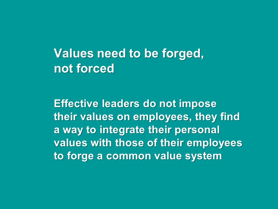 Values need to be forged, not forced Effective leaders do not impose their values on employees, they find a way to integrate their personal values with those of their employees to forge a common value system