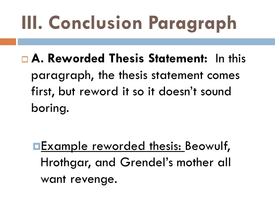 III. Conclusion Paragraph  A. Reworded Thesis Statement: In this paragraph, the thesis statement comes first, but reword it so it doesn't sound borin