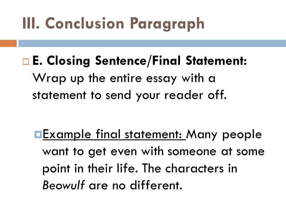 III. Conclusion Paragraph  E. Closing Sentence/Final Statement: Wrap up the entire essay with a statement to send your reader off.  Example final st