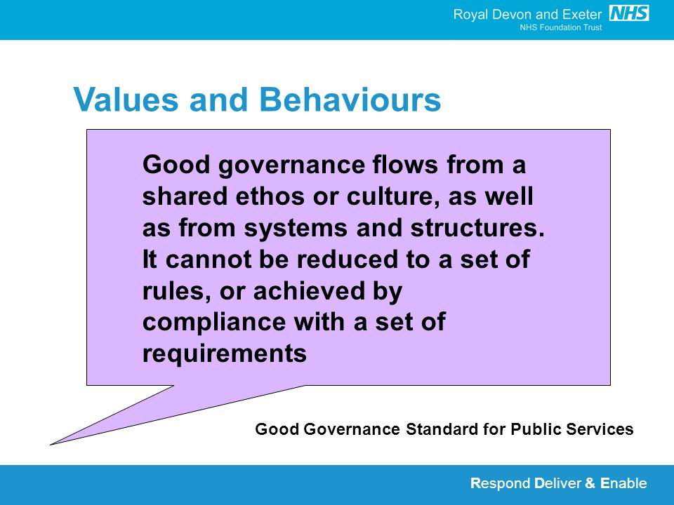 Respond Deliver & Enable Values and Behaviours Good Governance Standard for Public Services Good governance flows from a shared ethos or culture, as well as from systems and structures.