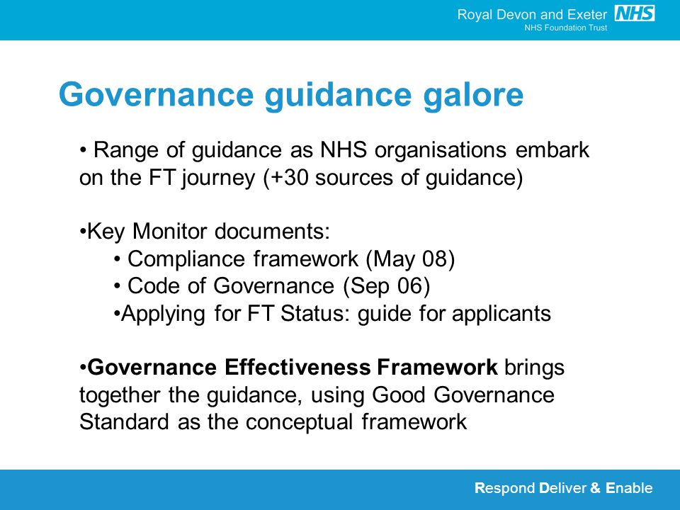 Respond Deliver & Enable Governance guidance galore Range of guidance as NHS organisations embark on the FT journey (+30 sources of guidance) Key Monitor documents: Compliance framework (May 08) Code of Governance (Sep 06) Applying for FT Status: guide for applicants Governance Effectiveness Framework brings together the guidance, using Good Governance Standard as the conceptual framework