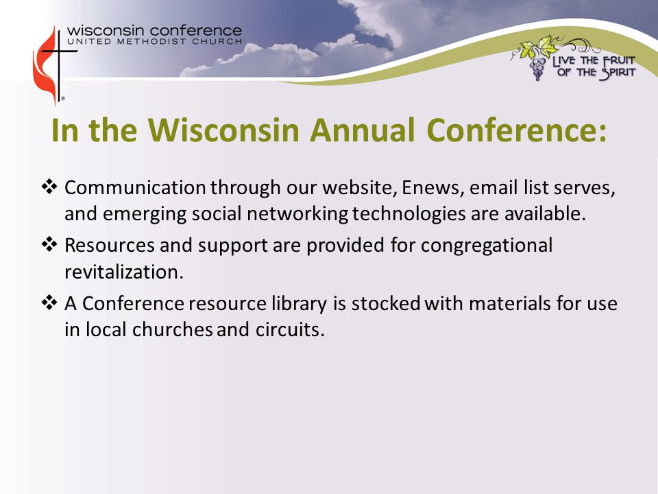In the Wisconsin Annual Conference:  Communication through our website, Enews, email list serves, and emerging social networking technologies are available.