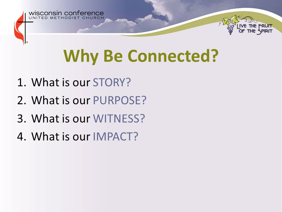 Why Be Connected. 1.What is our STORY. 2.What is our PURPOSE.