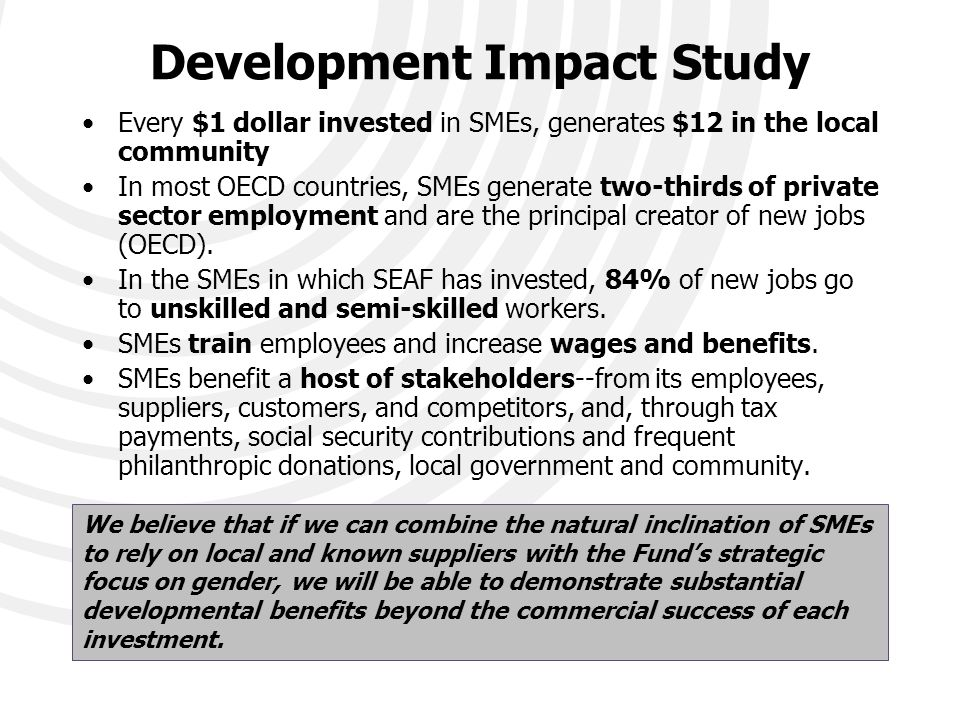 Development Impact Study Every $1 dollar invested in SMEs, generates $12 in the local community In most OECD countries, SMEs generate two-thirds of private sector employment and are the principal creator of new jobs (OECD).