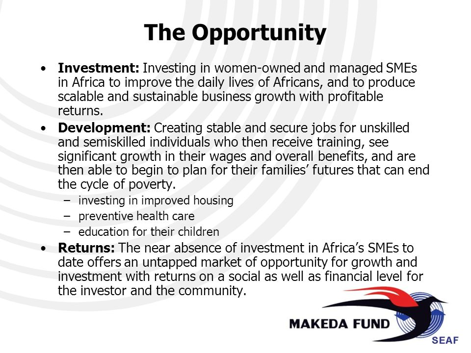 The Opportunity Investment: Investing in women-owned and managed SMEs in Africa to improve the daily lives of Africans, and to produce scalable and sustainable business growth with profitable returns.