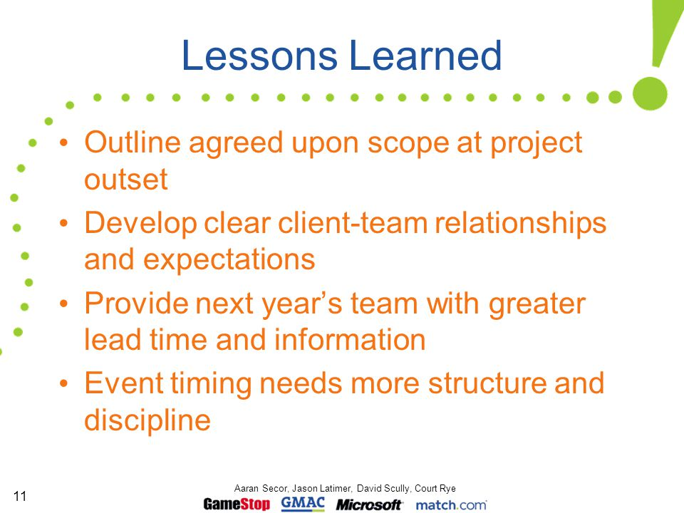 11 Aaran Secor, Jason Latimer, David Scully, Court Rye Lessons Learned Outline agreed upon scope at project outset Develop clear client-team relations