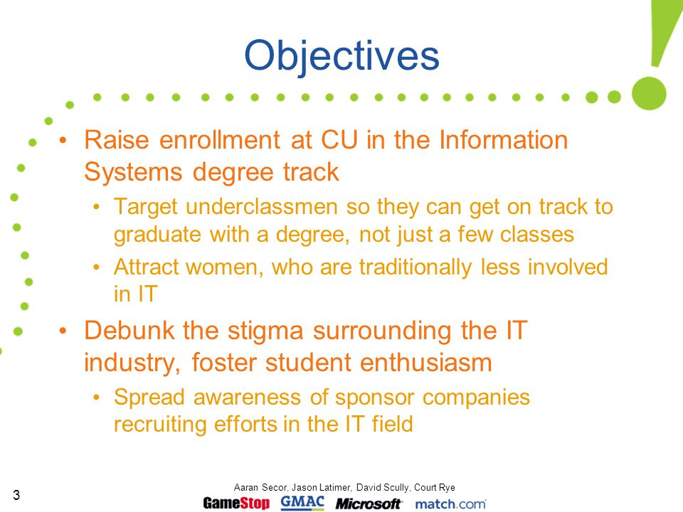 3 Aaran Secor, Jason Latimer, David Scully, Court Rye Objectives Raise enrollment at CU in the Information Systems degree track Target underclassmen s