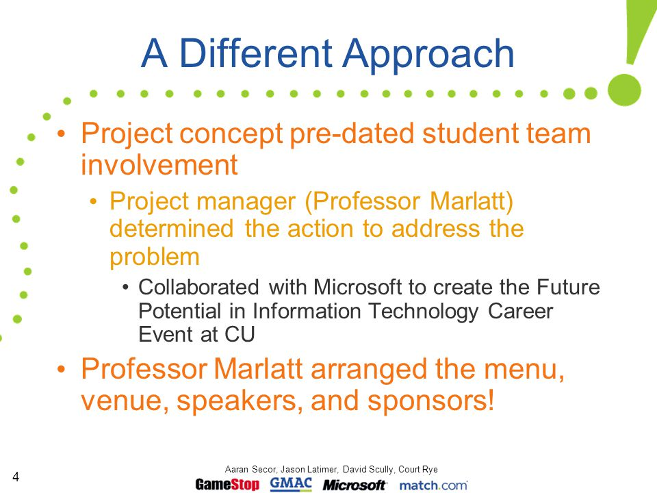 4 Aaran Secor, Jason Latimer, David Scully, Court Rye A Different Approach Project concept pre-dated student team involvement Project manager (Professor Marlatt) determined the action to address the problem Collaborated with Microsoft to create the Future Potential in Information Technology Career Event at CU Professor Marlatt arranged the menu, venue, speakers, and sponsors!