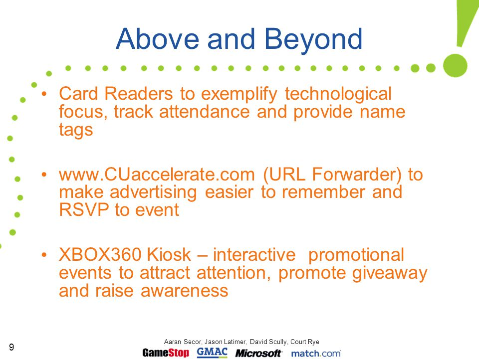 9 Aaran Secor, Jason Latimer, David Scully, Court Rye Above and Beyond Card Readers to exemplify technological focus, track attendance and provide name tags www.CUaccelerate.com (URL Forwarder) to make advertising easier to remember and RSVP to event XBOX360 Kiosk – interactive promotional events to attract attention, promote giveaway and raise awareness