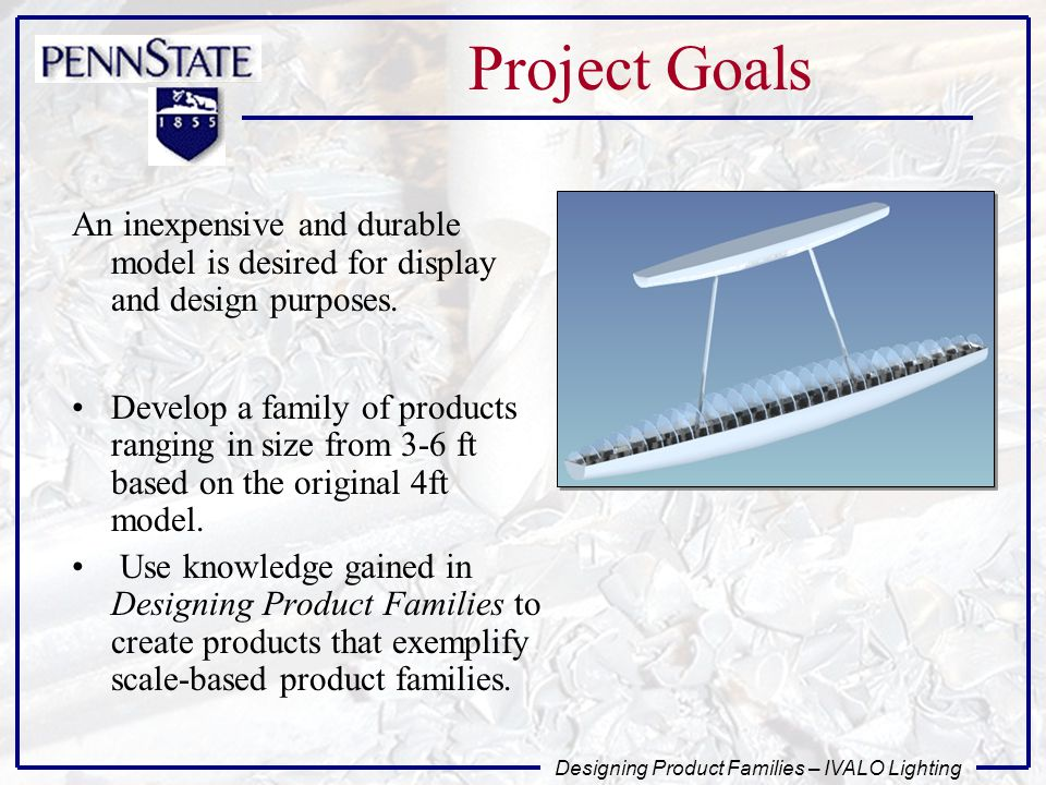 Designing Product Families – IVALO Lighting Project Goals An inexpensive and durable model is desired for display and design purposes.