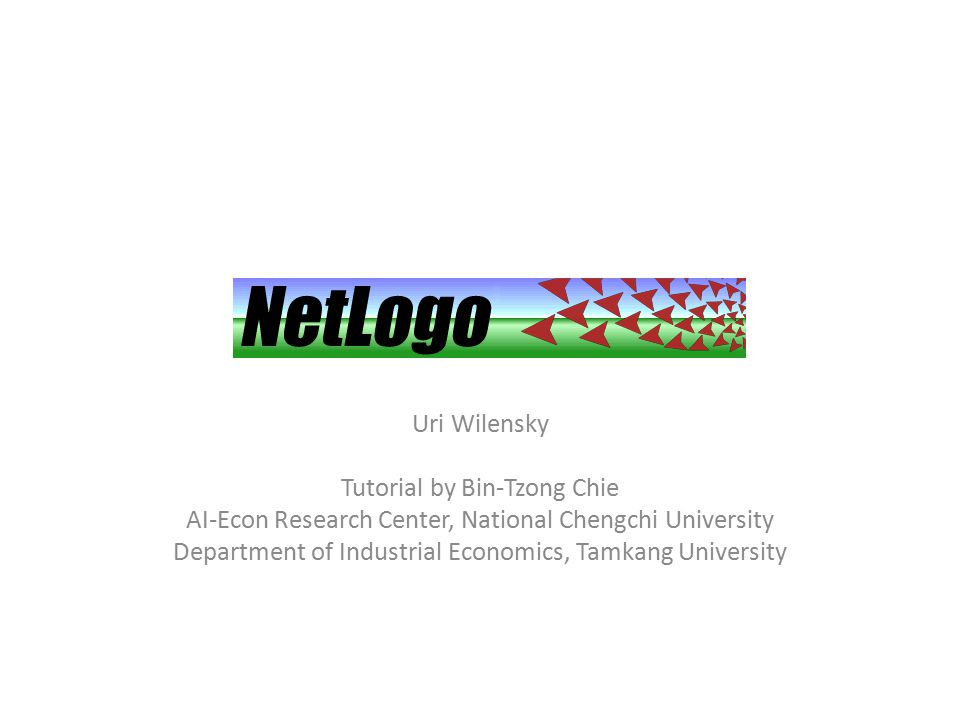 NetLogo Uri Wilensky Tutorial by Bin-Tzong Chie AI-Econ Research Center, National Chengchi University Department of Industrial Economics, Tamkang University