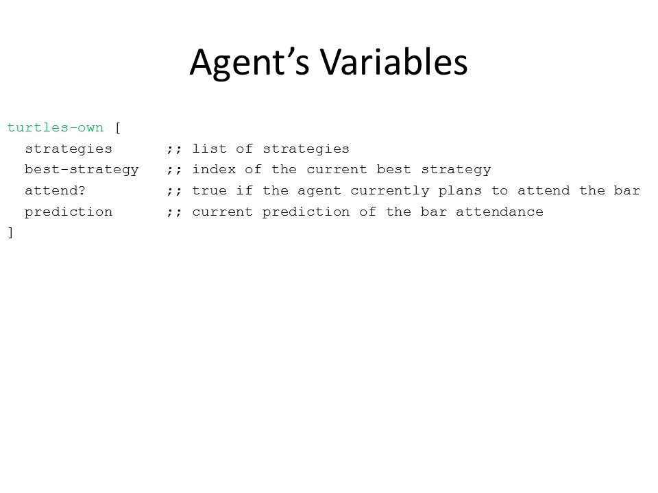 Agent's Variables turtles-own [ strategies ;; list of strategies best-strategy ;; index of the current best strategy attend.