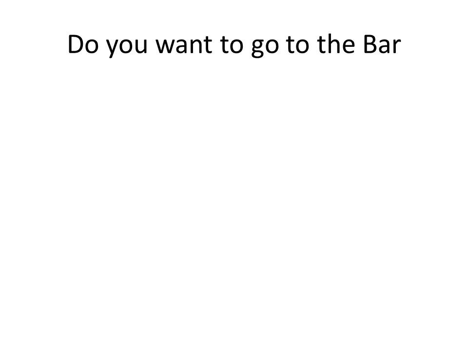 Do you want to go to the Bar