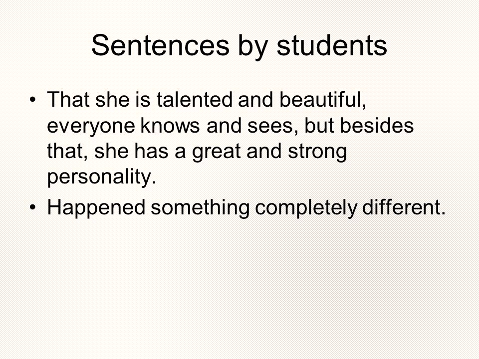 Sentences by students That she is talented and beautiful, everyone knows and sees, but besides that, she has a great and strong personality.