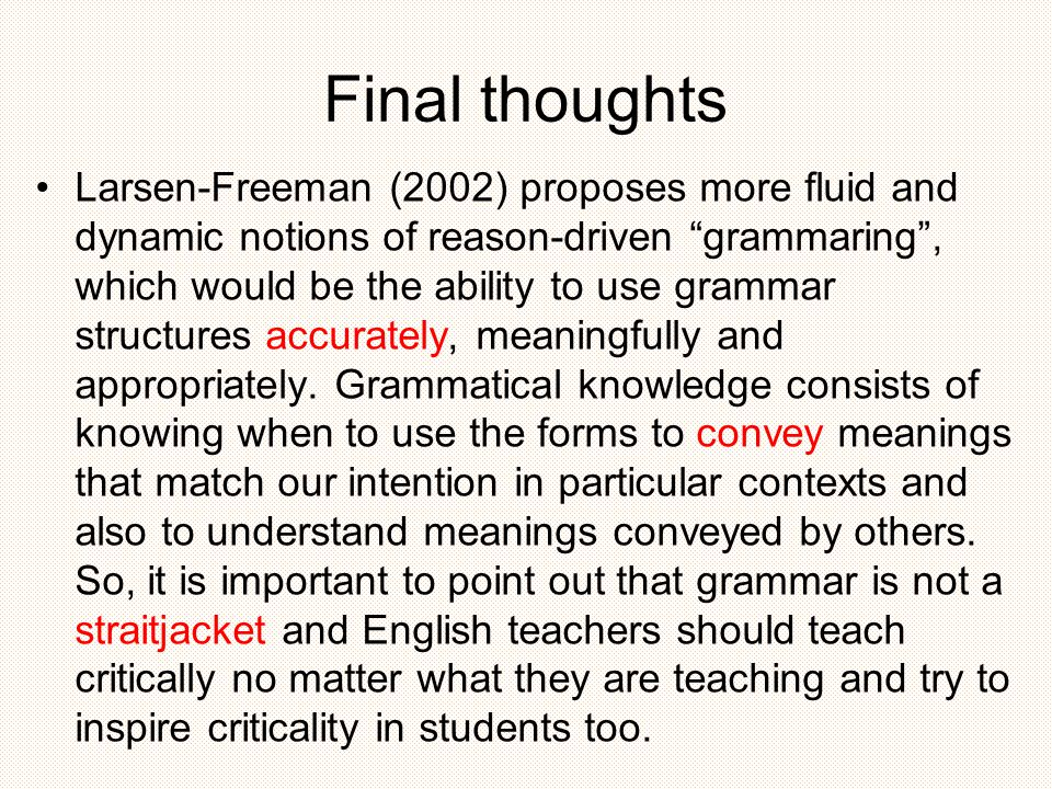 Final thoughts Larsen-Freeman (2002) proposes more fluid and dynamic notions of reason-driven grammaring , which would be the ability to use grammar structures accurately, meaningfully and appropriately.