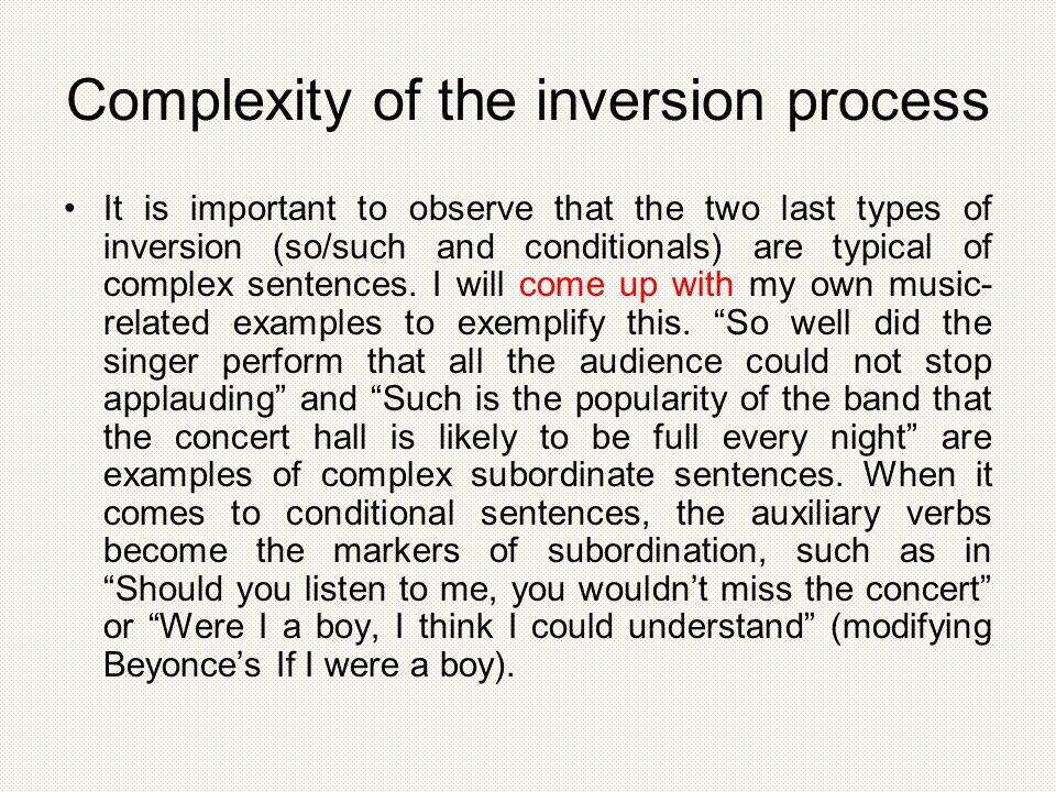 Complexity of the inversion process It is important to observe that the two last types of inversion (so/such and conditionals) are typical of complex sentences.