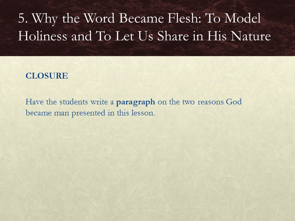 CLOSURE Have the students write a paragraph on the two reasons God became man presented in this lesson.