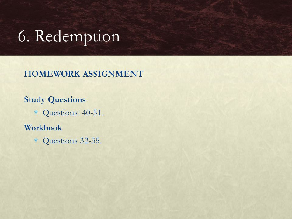 HOMEWORK ASSIGNMENT Study Questions  Questions: 40-51. Workbook  Questions 32-35. 6. Redemption