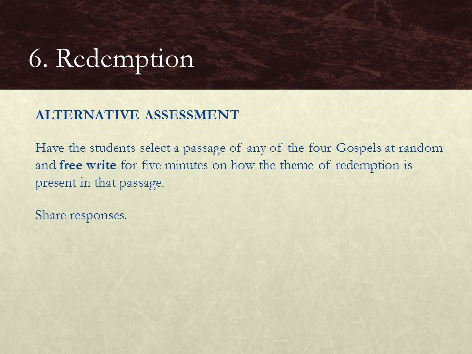 ALTERNATIVE ASSESSMENT Have the students select a passage of any of the four Gospels at random and free write for five minutes on how the theme of redemption is present in that passage.
