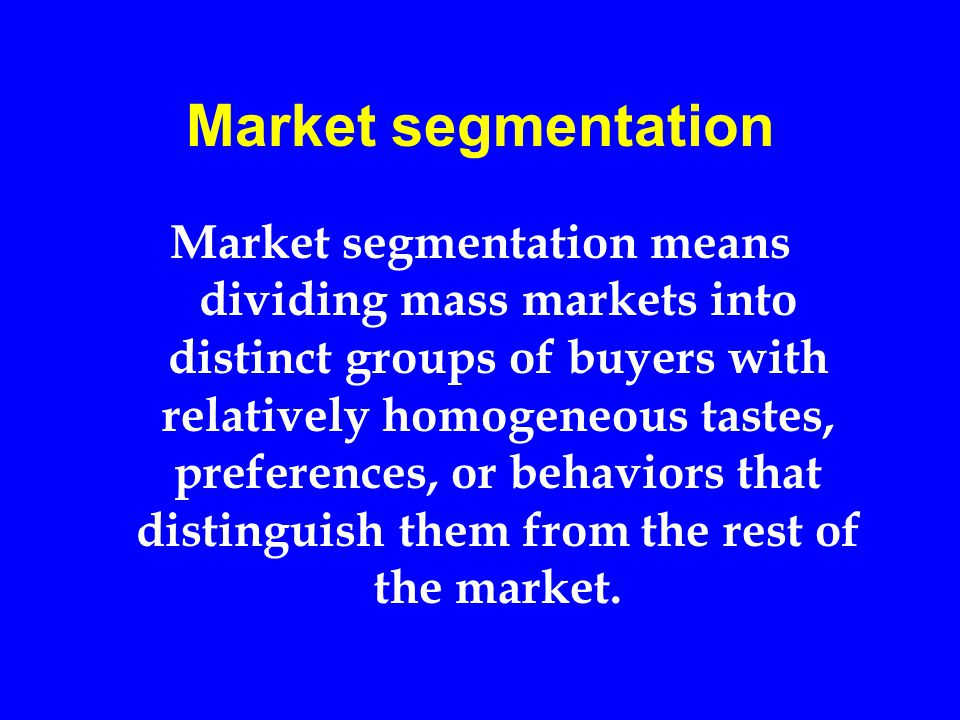 Market segmentation Market segmentation means dividing mass markets into distinct groups of buyers with relatively homogeneous tastes, preferences, or behaviors that distinguish them from the rest of the market.