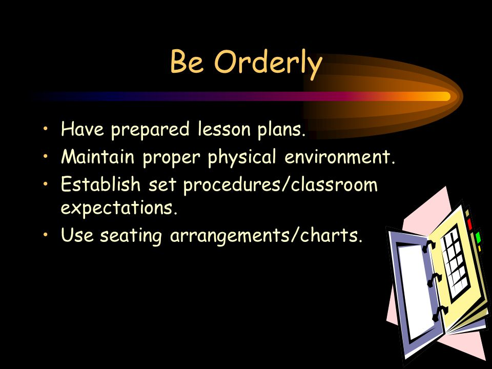 Setting Your Standards Be orderly -- Set behavior standards. Keep the students busy and motivated. Keep a positive attitude. Control your emotions. Be