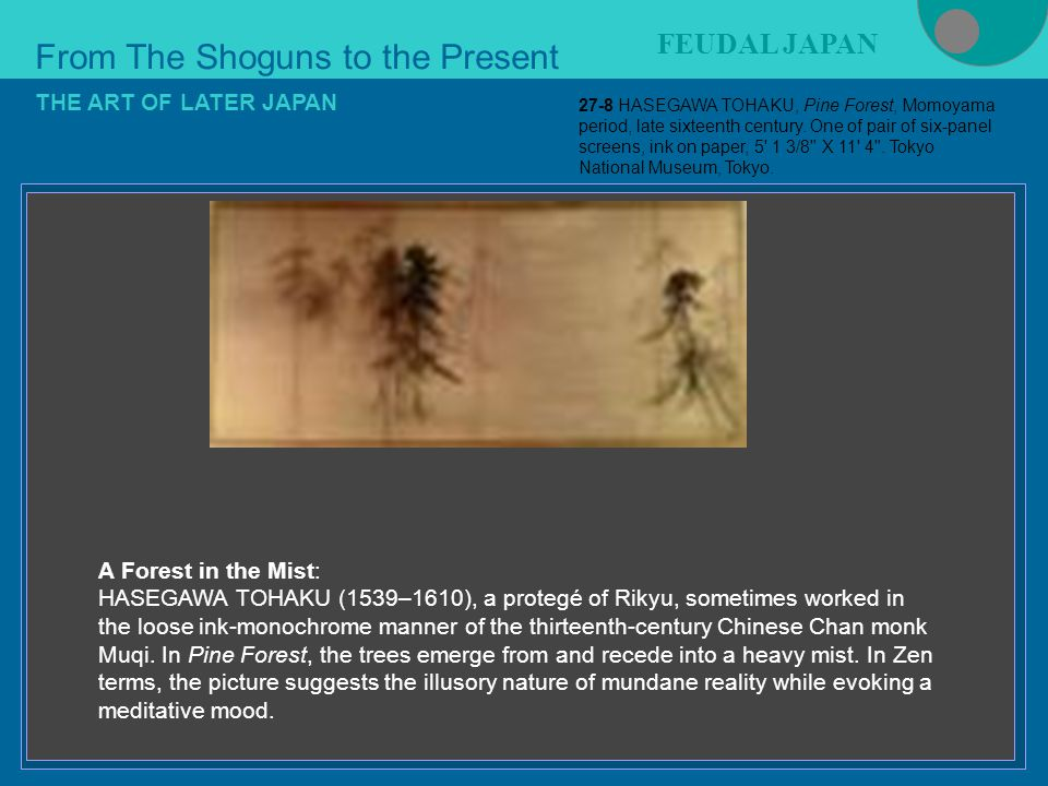 Figure 21-4 From The Shoguns to the Present FEUDAL JAPAN THE ART OF LATER JAPAN A Forest in the Mist: HASEGAWA TOHAKU (1539–1610), a protegé of Rikyu, sometimes worked in the loose ink-monochrome manner of the thirteenth-century Chinese Chan monk Muqi.