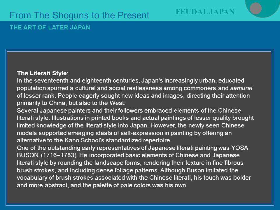 Figure 21-4 From The Shoguns to the Present FEUDAL JAPAN THE ART OF LATER JAPAN The Literati Style: In the seventeenth and eighteenth centuries, Japan s increasingly urban, educated population spurred a cultural and social restlessness among commoners and samurai of lesser rank.