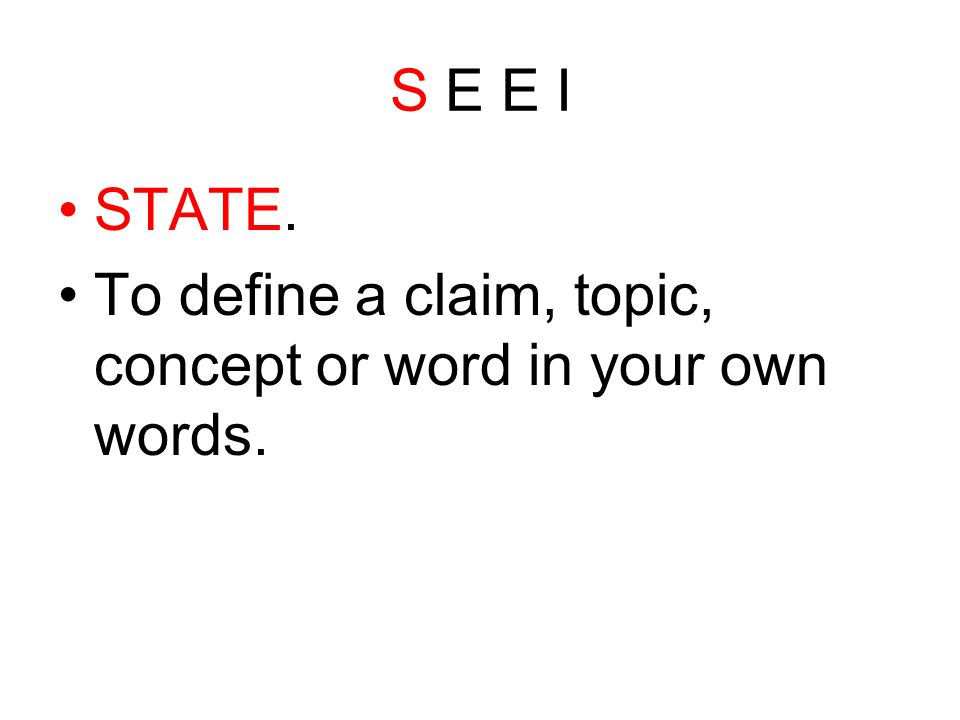 S E E I STATE. To define a claim, topic, concept or word in your own words.