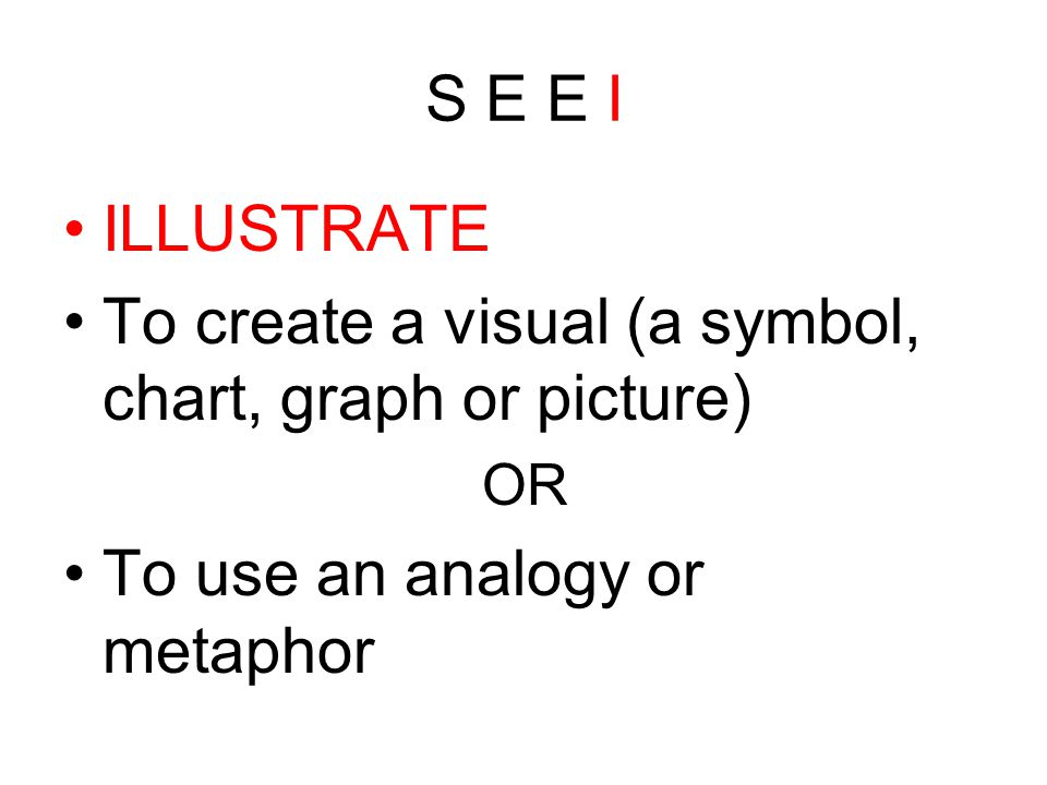 S E E I ILLUSTRATE To create a visual (a symbol, chart, graph or picture) OR To use an analogy or metaphor