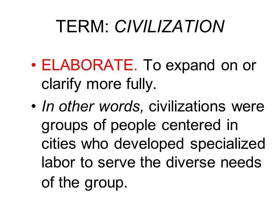 TERM: CIVILIZATION ELABORATE.To expand on or clarify more fully.
