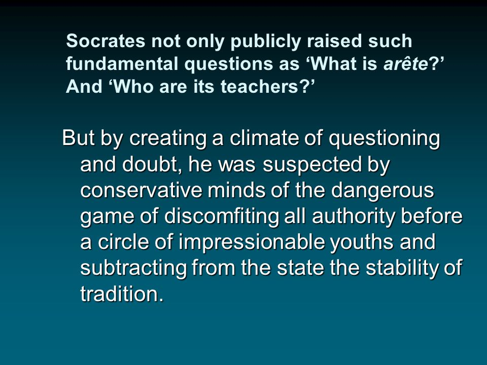 """According to the Encyclopedia of Philosophy, p. 482: """"there was reason for fearing Socrates as a social force. Where arête [excellence, in terms of ho"""