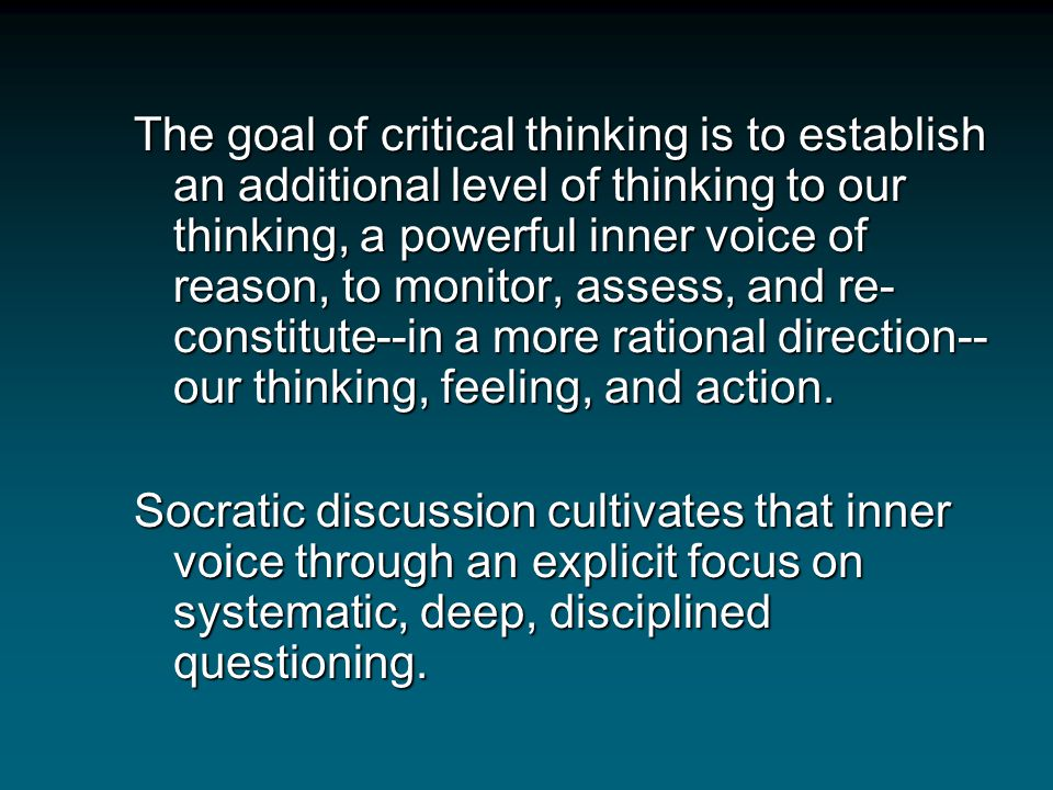 Critical thinking and Socratic questioning both share a common end. Critical thinking gives one a comprehensive view of how the mind functions (in it'