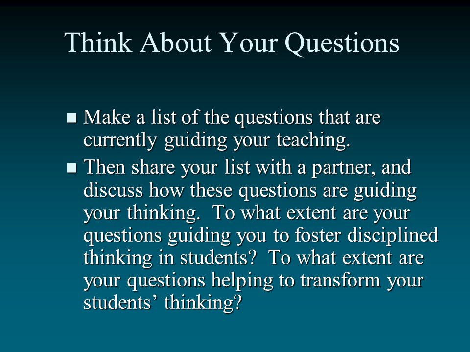 And Still More Questions… How can I approach my students as thinkers thinking their way through content? How can I approach my students as thinkers th