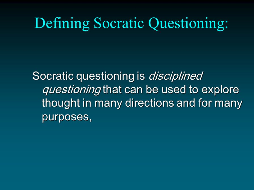 Defining Socratic Questioning: Socratic questioning is disciplined questioning that can be used to explore thought in many directions and for many purposes,