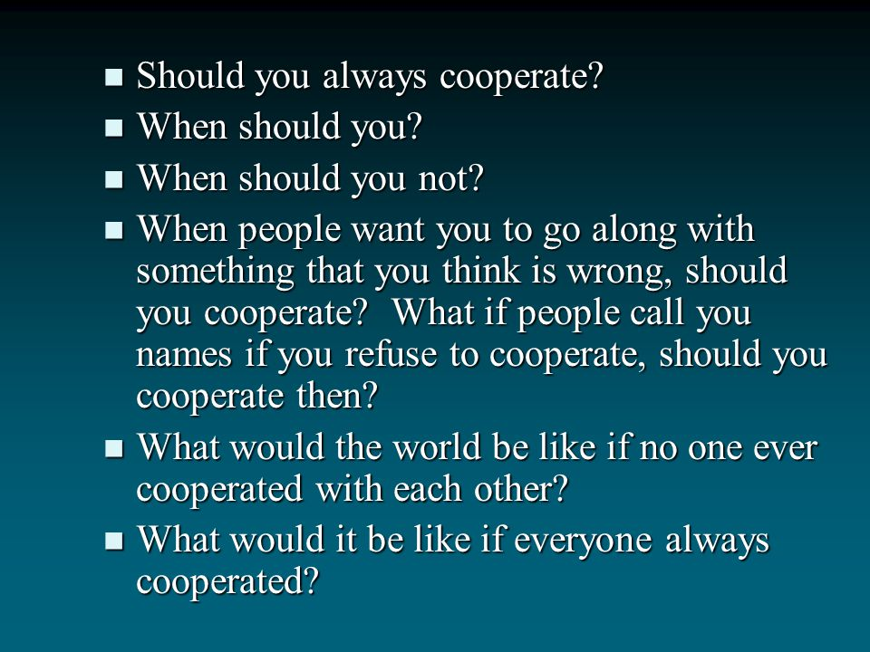 Your Socratic dialogue might look something like this: What does it mean to cooperate? What does it mean to cooperate? Can you think of a time when yo