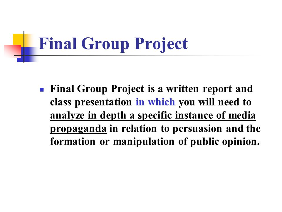 Final Group Project Final Group Project is a written report and class presentation in which you will need to analyze in depth a specific instance of media propaganda in relation to persuasion and the formation or manipulation of public opinion.