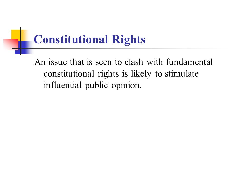 Constitutional Rights An issue that is seen to clash with fundamental constitutional rights is likely to stimulate influential public opinion.