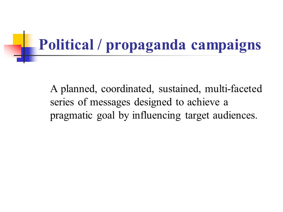 Political / propaganda campaigns A planned, coordinated, sustained, multi-faceted series of messages designed to achieve a pragmatic goal by influencing target audiences.
