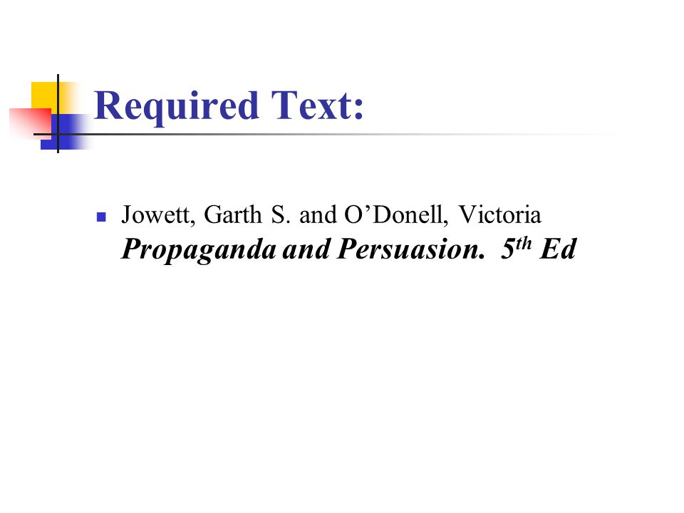Required Text: Jowett, Garth S. and O'Donell, Victoria Propaganda and Persuasion. 5 th Ed