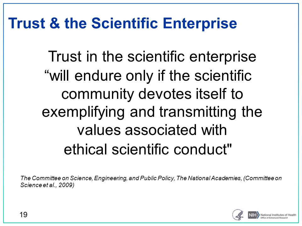 Trust & the Scientific Enterprise Trust in the scientific enterprise will endure only if the scientific community devotes itself to exemplifying and transmitting the values associated with ethical scientific conduct The Committee on Science, Engineering, and Public Policy, The National Academies, (Committee on Science et al., 2009) 19